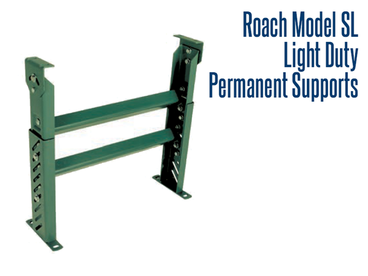 Roach Model SL Light Duty Permanent Supports are made with heavy duty channel construction that offers permanent conveyor support