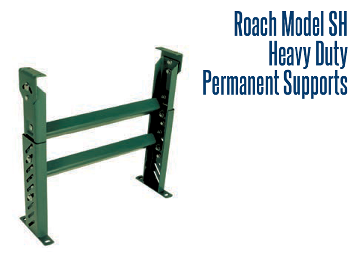 Roach Model SH Heavy Duty Permanent Supports are made with heavy duty channel construction that offers permanent conveyor support